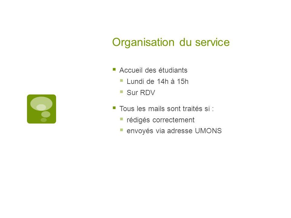 Organisation du service  Accueil des étudiants  Lundi de 14h à 15h  Sur RDV  Tous les mails sont traités si :  rédigés correctement  envoyés via adresse UMONS