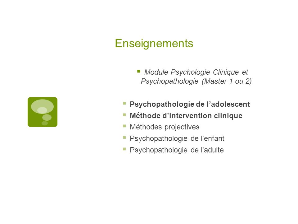 Enseignements  Module Psychologie Clinique et Psychopathologie (Master 1 ou 2)  Psychopathologie de l'adolescent  Méthode d'intervention clinique  Méthodes projectives  Psychopathologie de l'enfant  Psychopathologie de l'adulte