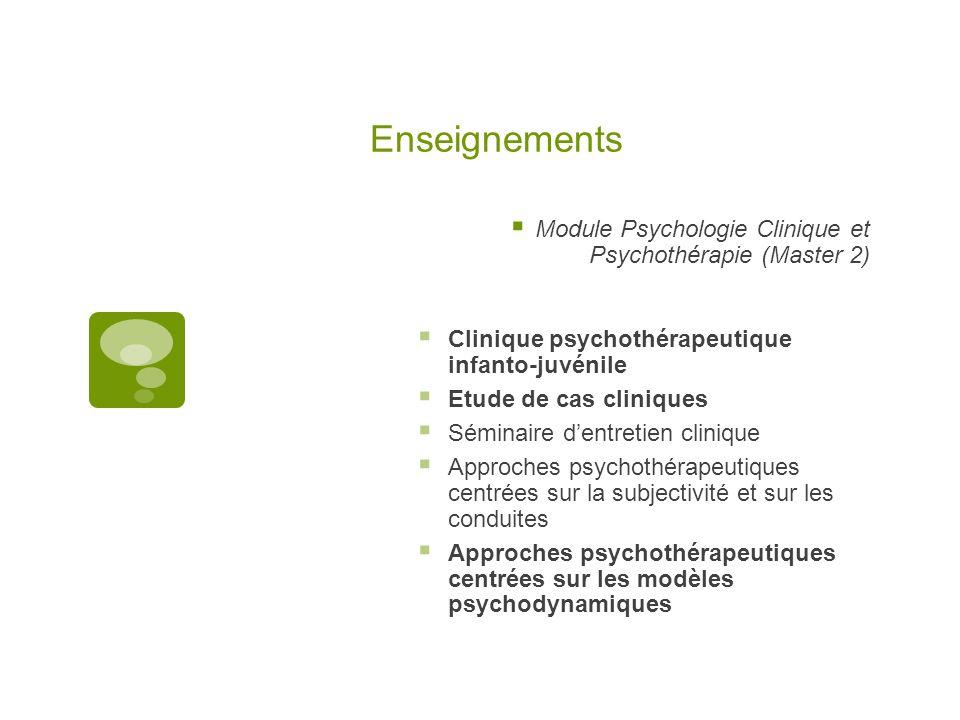 Enseignements  Module Psychologie Clinique et Psychothérapie (Master 2)  Clinique psychothérapeutique infanto-juvénile  Etude de cas cliniques  Séminaire d'entretien clinique  Approches psychothérapeutiques centrées sur la subjectivité et sur les conduites  Approches psychothérapeutiques centrées sur les modèles psychodynamiques