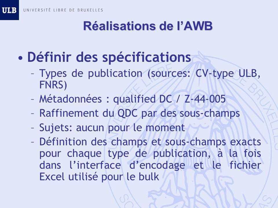 Réalisations de l'AWB Définir des spécifications –Types de publication (sources: CV-type ULB, FNRS) –Métadonnées : qualified DC / Z-44-005 –Raffinement du QDC par des sous-champs –Sujets: aucun pour le moment –Définition des champs et sous-champs exacts pour chaque type de publication, à la fois dans l'interface d'encodage et le fichier Excel utilisé pour le bulk