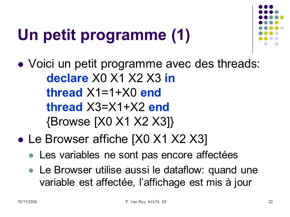 19/11/2004P. Van Roy, InfoT4, S922 Un petit programme (1) Voici un petit programme avec des threads: declare X0 X1 X2 X3 in thread X1=1+X0 end thread