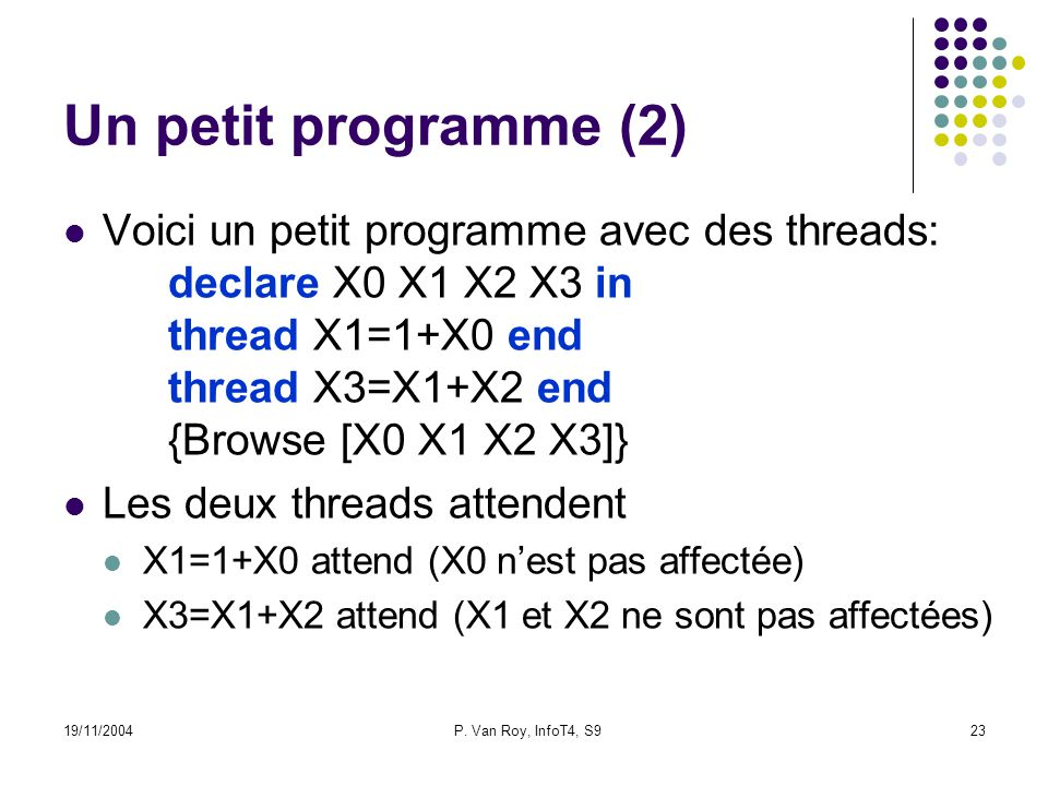 19/11/2004P. Van Roy, InfoT4, S923 Un petit programme (2) Voici un petit programme avec des threads: declare X0 X1 X2 X3 in thread X1=1+X0 end thread