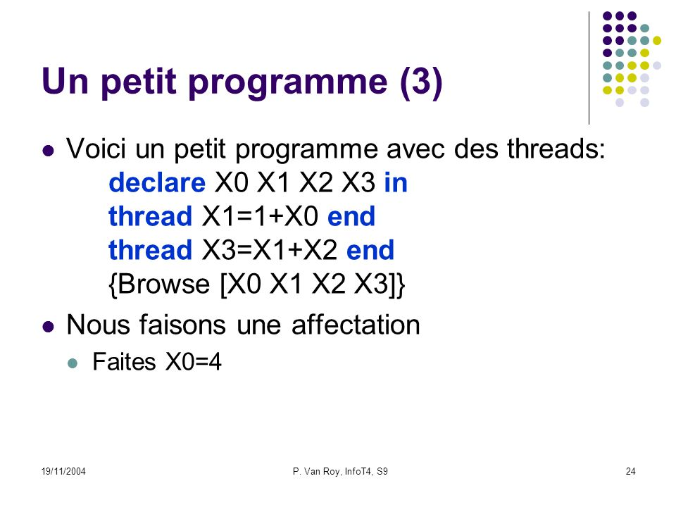 19/11/2004P. Van Roy, InfoT4, S924 Un petit programme (3) Voici un petit programme avec des threads: declare X0 X1 X2 X3 in thread X1=1+X0 end thread
