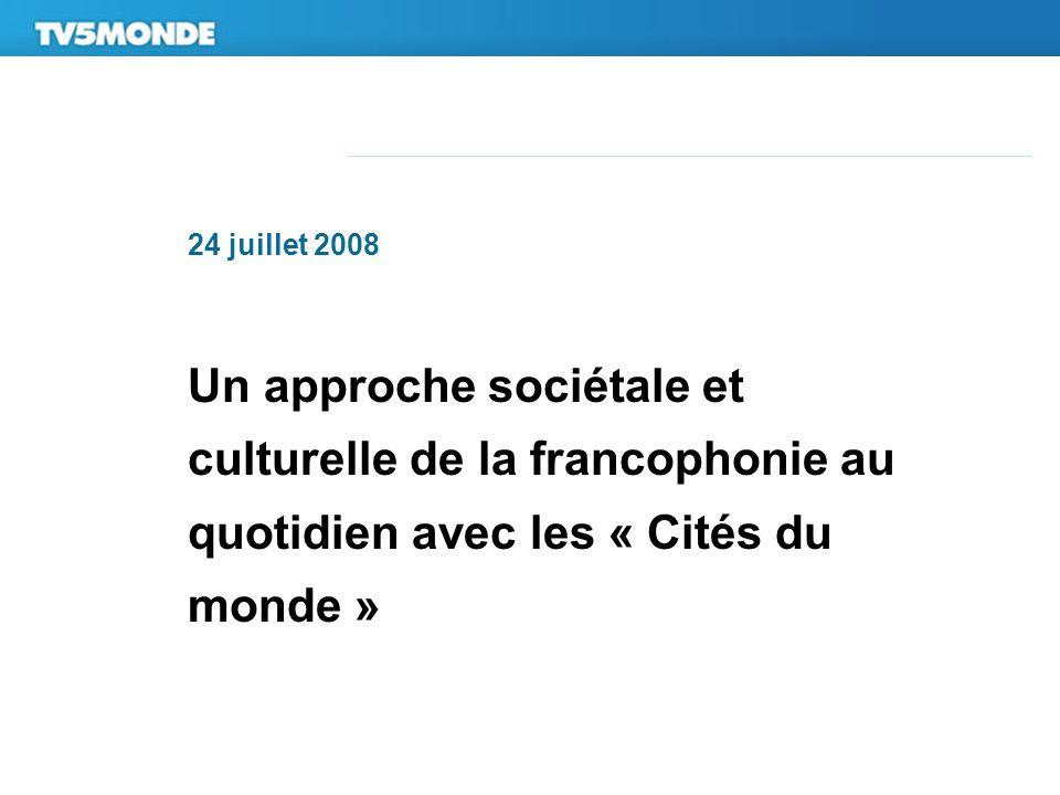 24 juillet 2008 Un approche sociétale et culturelle de la francophonie au quotidien avec les « Cités du monde »