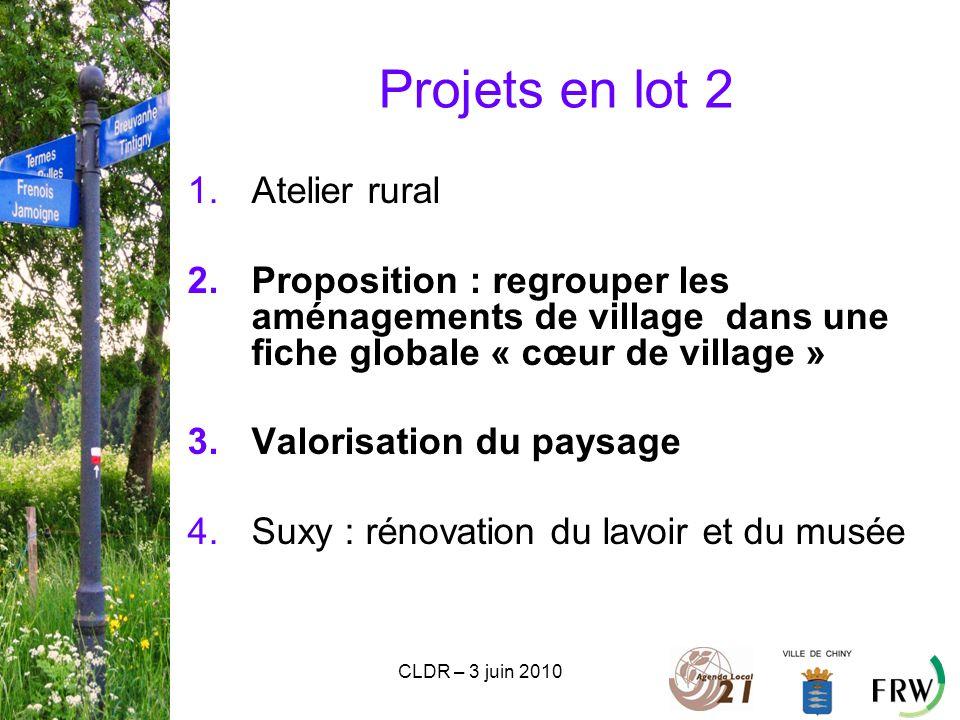 CLDR – 3 juin 2010 Projets en lot 2 1.Atelier rural 2.Proposition : regrouper les aménagements de village dans une fiche globale « cœur de village » 3.Valorisation du paysage 4.Suxy : rénovation du lavoir et du musée