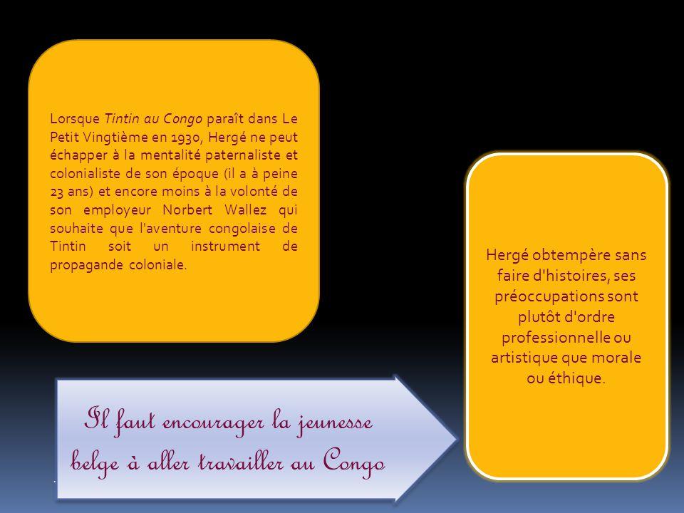 ... Lorsque Tintin au Congo paraît dans Le Petit Vingtième en 1930, Hergé ne peut échapper à la mentalité paternaliste et colonialiste de son époque (