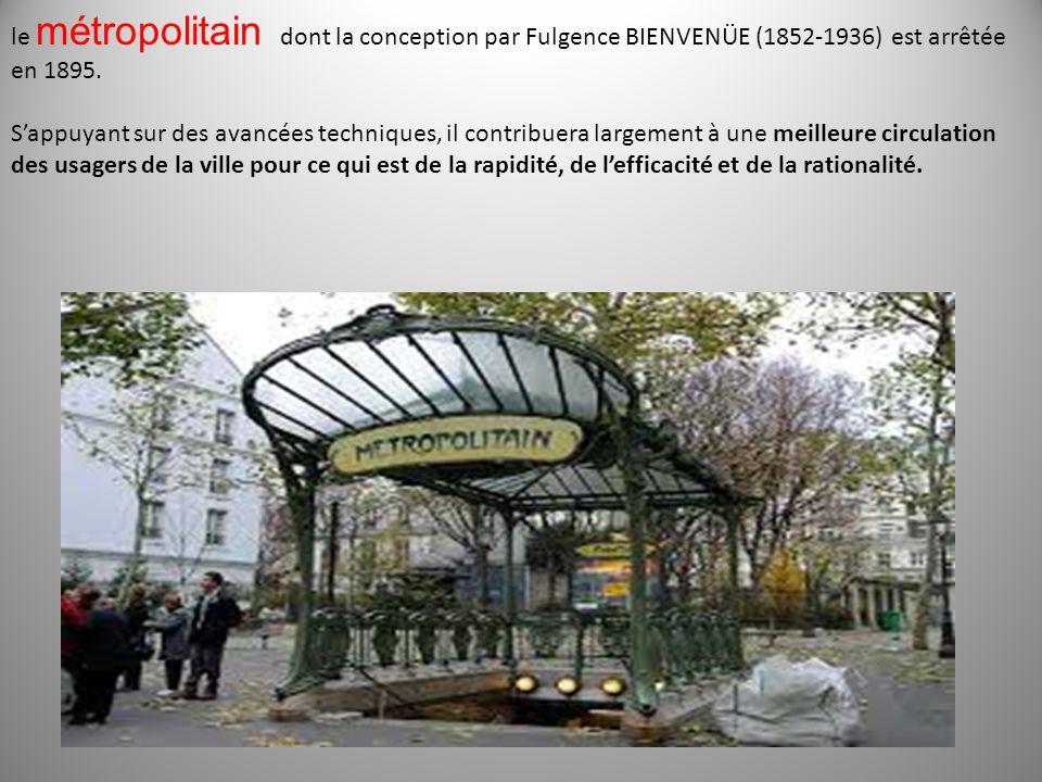 le métropolitain dont la conception par Fulgence BIENVENÜE (1852-1936) est arrêtée en 1895. S'appuyant sur des avancées techniques, il contribuera lar
