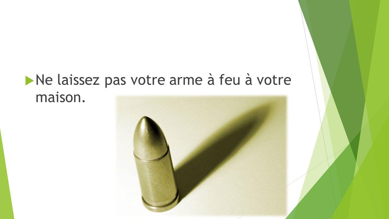  Ne laissez pas votre arme à feu à votre maison.