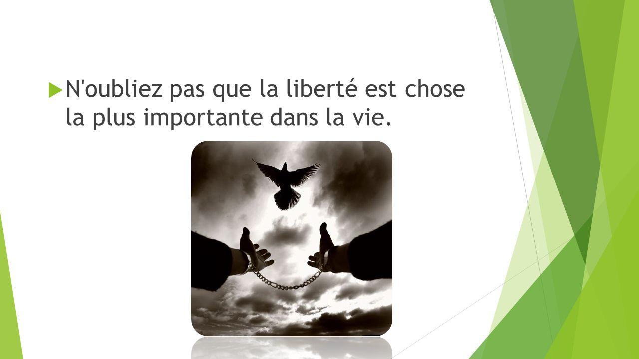  N oubliez pas que la liberté est chose la plus importante dans la vie.