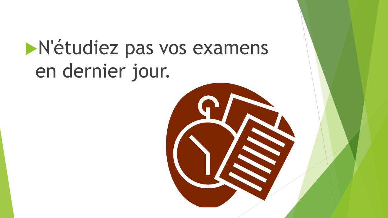  N étudiez pas vos examens en dernier jour.