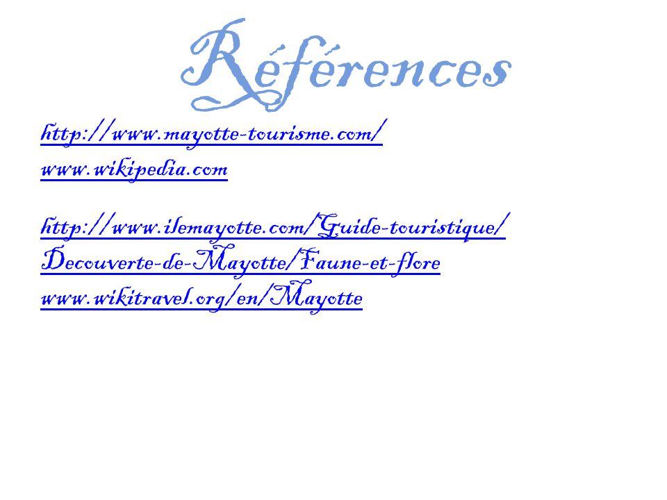 Références http://www.mayotte-tourisme.com/ www.wikipedia.com http://www.ilemayotte.com/Guide-touristique/ Decouverte-de-Mayotte/Faune-et-flore www.wikitravel.org/en/Mayotte