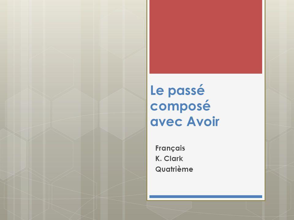 Le passé composé avec Avoir Français K. Clark Quatrième