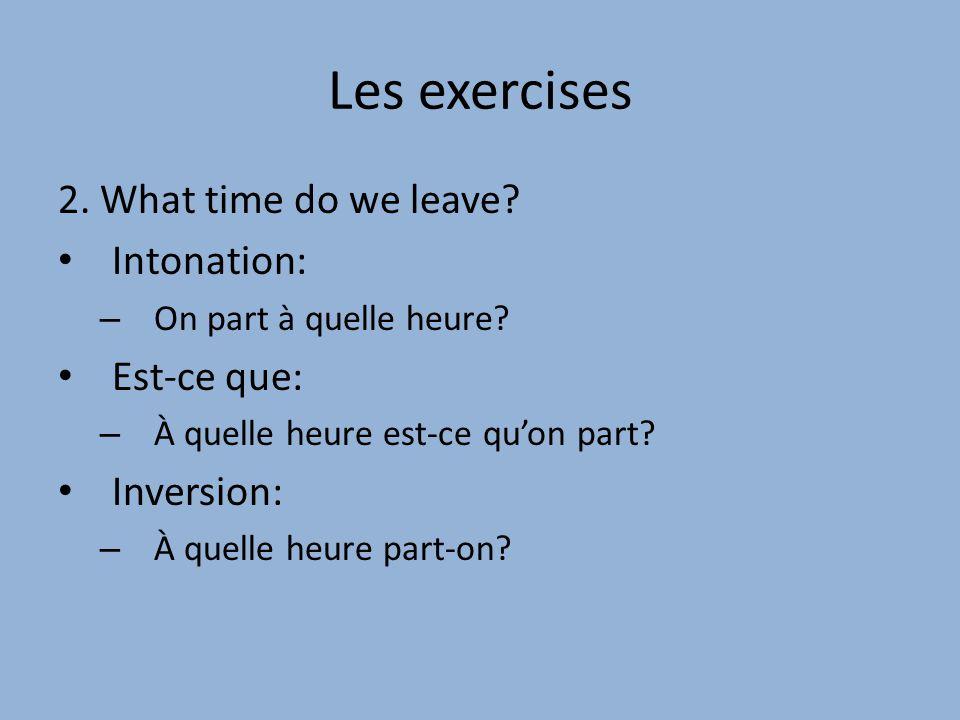 Les exercises 2.What time do we leave. Intonation: – On part à quelle heure.