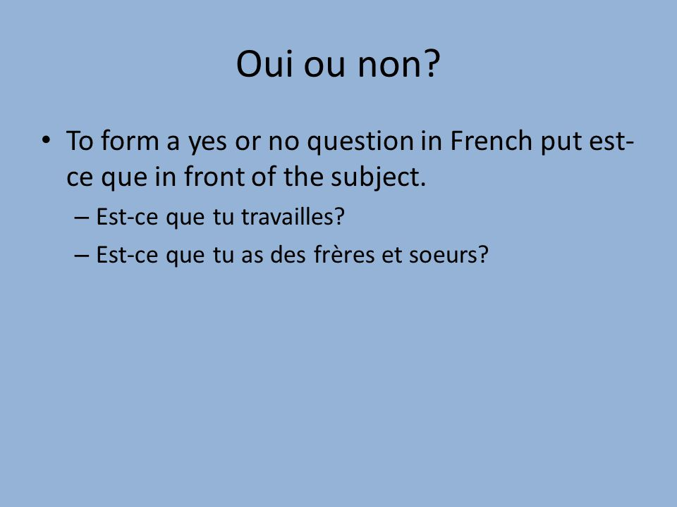 Oui ou non.To form a yes or no question in French put est- ce que in front of the subject.