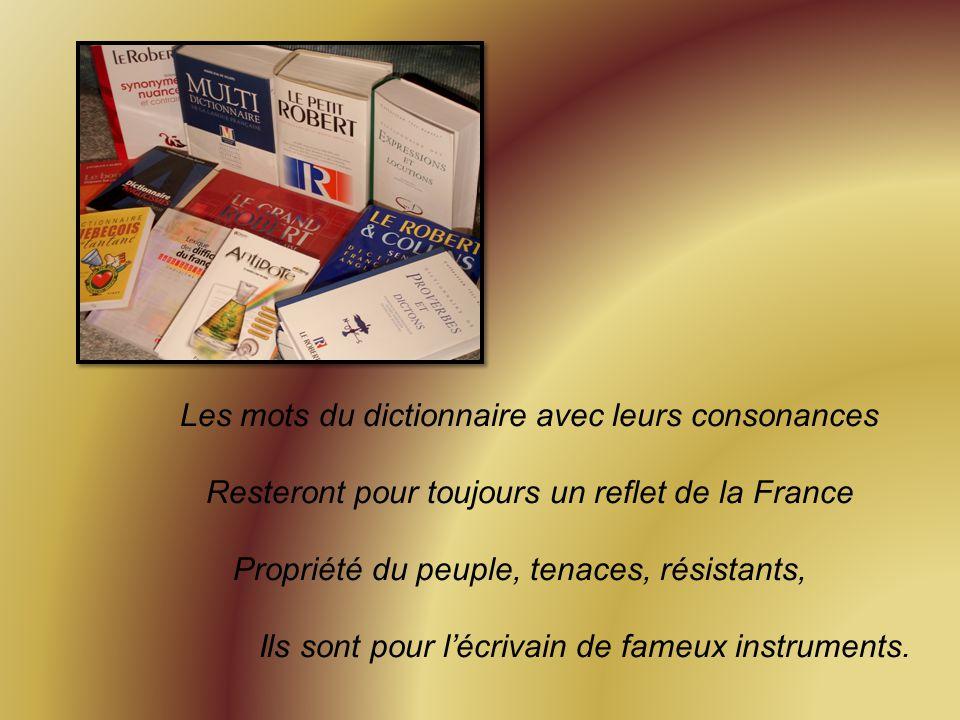 Les mots du dictionnaire avec leurs consonances Resteront pour toujours un reflet de la France Propriété du peuple, tenaces, résistants, Ils sont pour l'écrivain de fameux instruments.