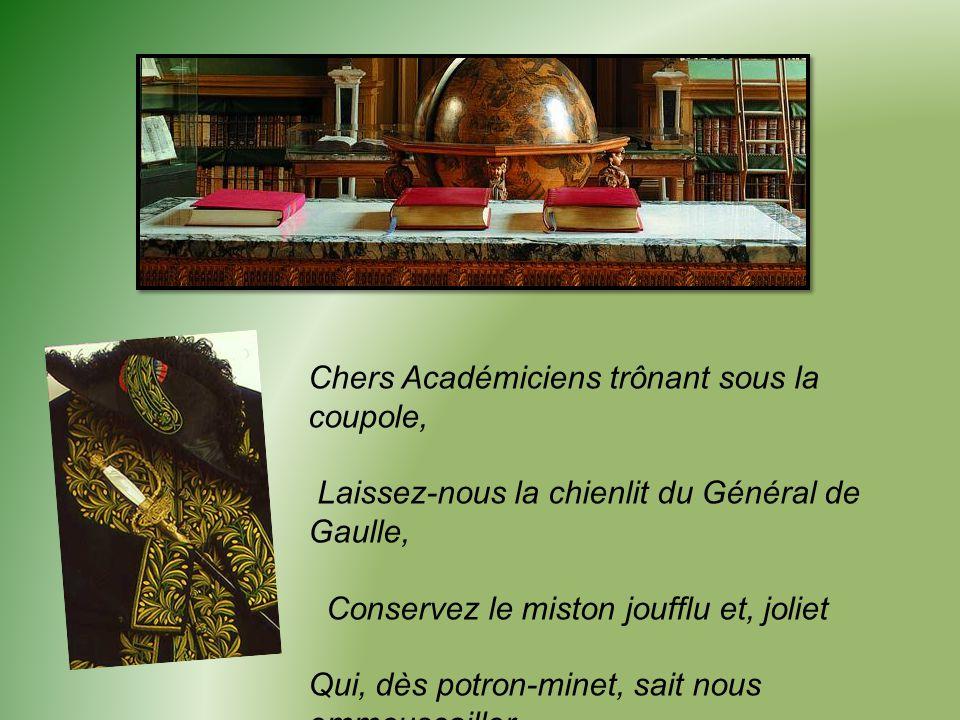 Chers Académiciens trônant sous la coupole, Laissez-nous la chienlit du Général de Gaulle, Conservez le miston joufflu et, joliet Qui, dès potron-minet, sait nous emmouscailler.