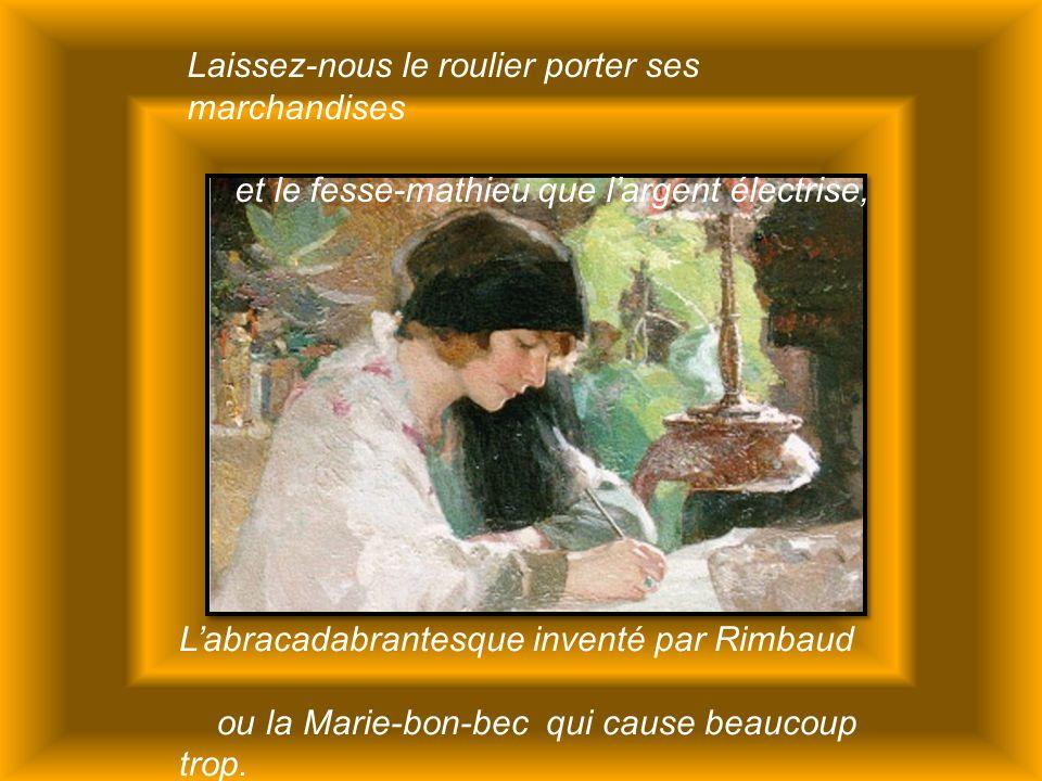 Laissez-nous le roulier porter ses marchandises et le fesse-mathieu que l'argent électrise, L'abracadabrantesque inventé par Rimbaud ou la Marie-bon-bec qui cause beaucoup trop.