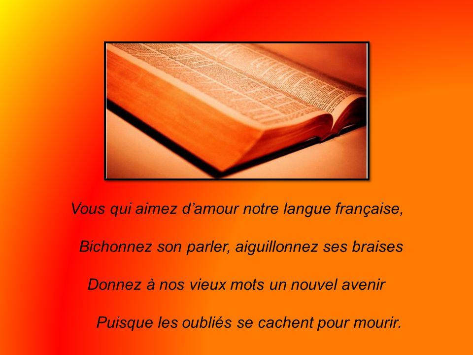 Vous qui aimez d'amour notre langue française, Bichonnez son parler, aiguillonnez ses braises Donnez à nos vieux mots un nouvel avenir Puisque les oubliés se cachent pour mourir.