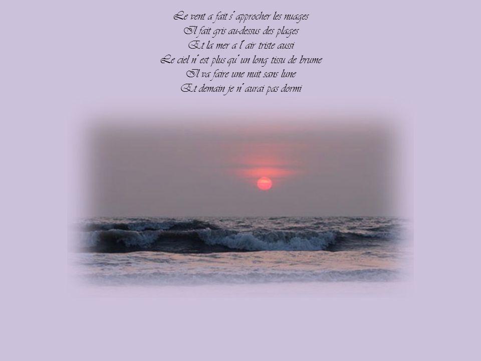 Le vent a fait s´approcher les nuages Il fait gris au-dessus des plages Et la mer a l´air triste aussi Le ciel n´est plus qu´un long tissu de brume Il va faire une nuit sans lune Et demain je n´aurai pas dormi