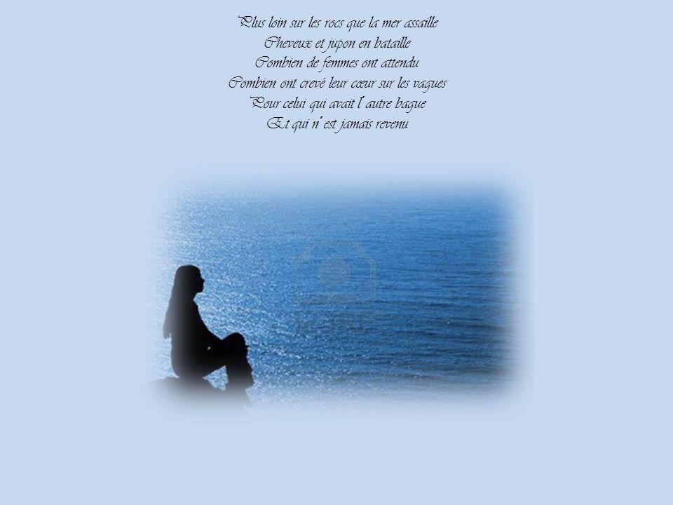 Plus loin sur les rocs que la mer assaille Cheveux et jupon en bataille Combien de femmes ont attendu Combien ont crevé leur cœur sur les vagues Pour celui qui avait l´autre bague Et qui n´est jamais revenu