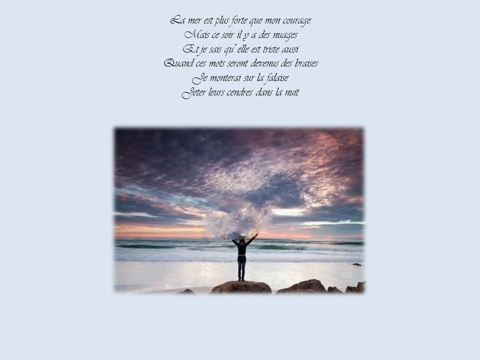 La mer est plus forte que mon courage Mais ce soir il y a des nuages Et je sais qu´elle est triste aussi Quand ces mots seront devenus des braises Je monterai sur la falaise Jeter leurs cendres dans la nuit