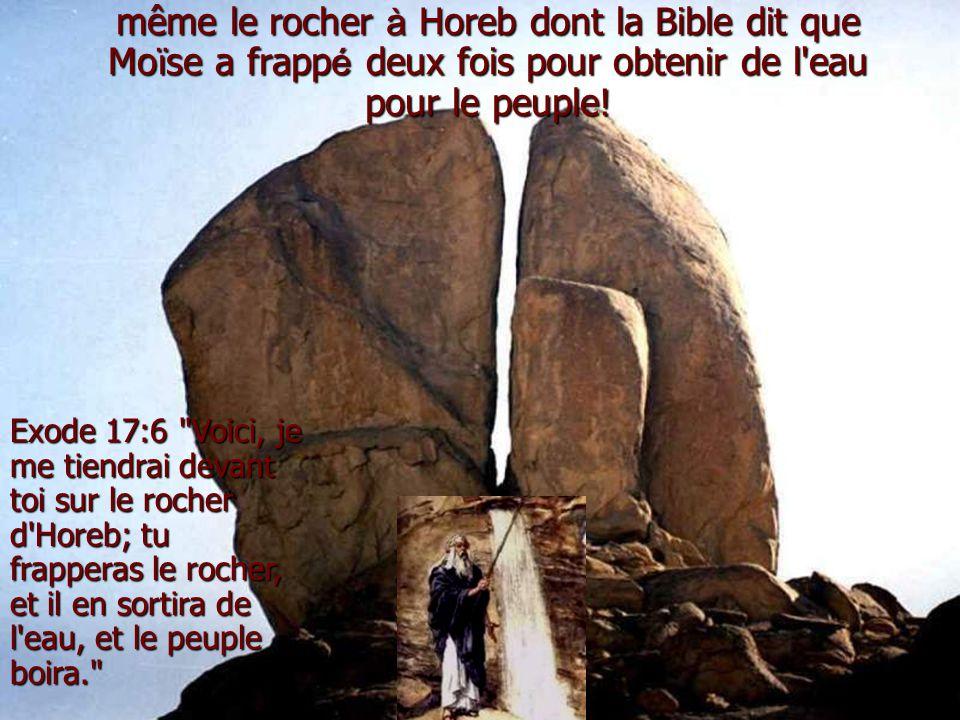 Exode 17:6 Voici, je me tiendrai devant toi sur le rocher d Horeb; tu frapperas le rocher, et il en sortira de l eau, et le peuple boira. même le rocher à Horeb dont la Bible dit que Mo ï se a frapp é deux fois pour obtenir de l eau pour le peuple!