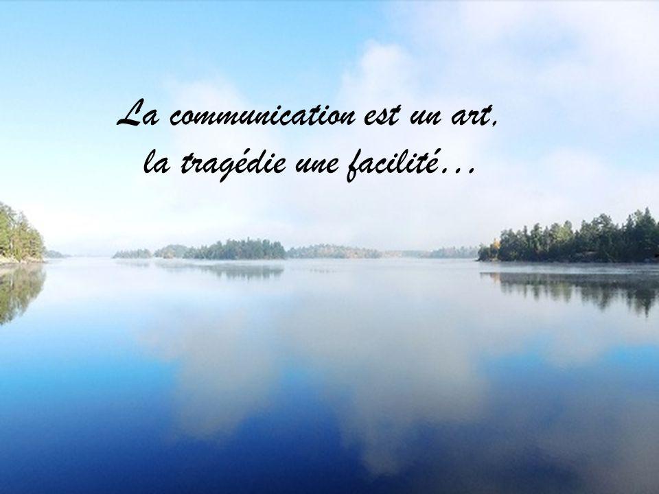 La communication est un art, la tragédie une facilité…