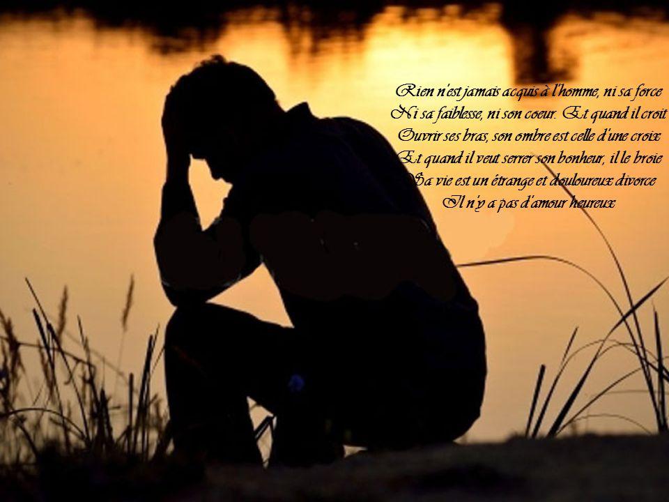 Rien n est jamais acquis à l homme, ni sa force Ni sa faiblesse, ni son coeur.