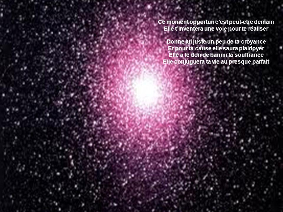 Parmi les millions d'étoiles dans l'univers Il en est une qui pour chaque être est destiné Elle illumine ton regard jusqu'à sur la terre Et te relève les jours où tu viens à trébucher Au hasard de ta vie, elle paraîtra un matin Tu sauras la suivre sans même hésiter Ce moment opportun c'est peut-être demain Elle t'inventera une voie pour te réaliser Ce moment opportun c'est peut-être demain Elle t'inventera une voie pour te réaliser Donne lui juste un peu de ta croyance Et pour ta cause elle saura plaidoyer Elle a le don de bannir la souffrance Elle conjuguera ta vie au presque parfait