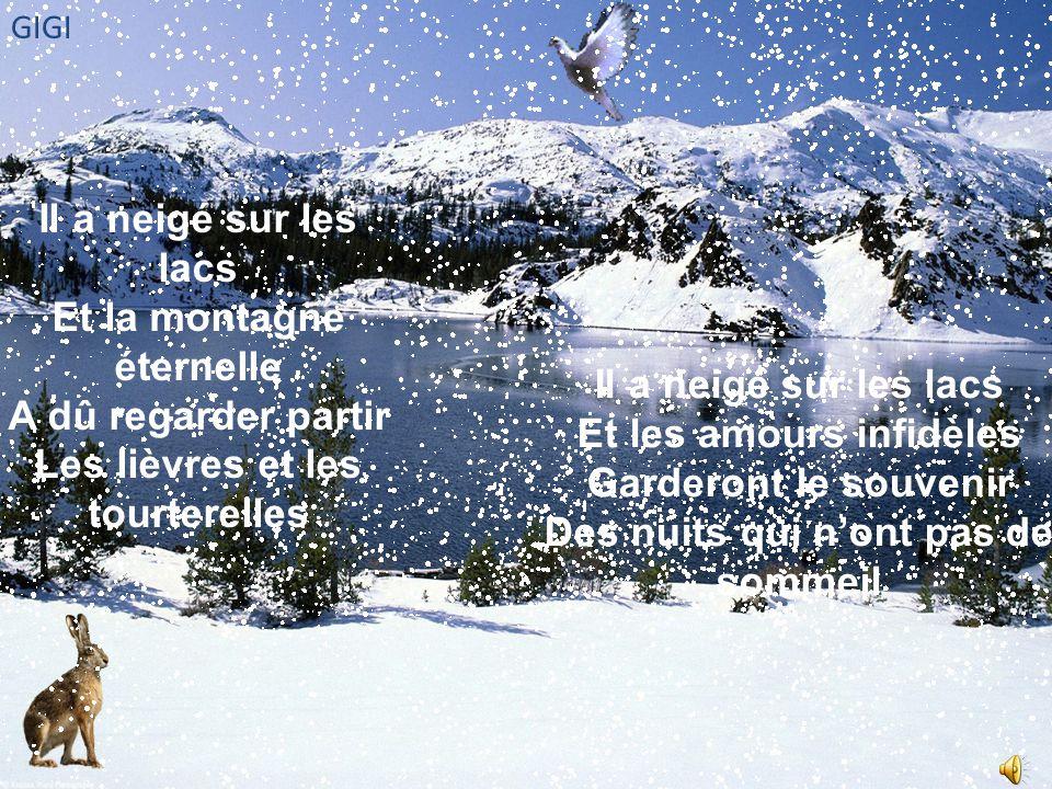 Il a neigé sur les lacs Et la montagne éternelle A dû regarder partir Les lièvres et les tourterelles Il a neigé sur les lacs Et les amours infidèles Garderont le souvenir Des nuits qui n'ont pas de sommeil GIGI