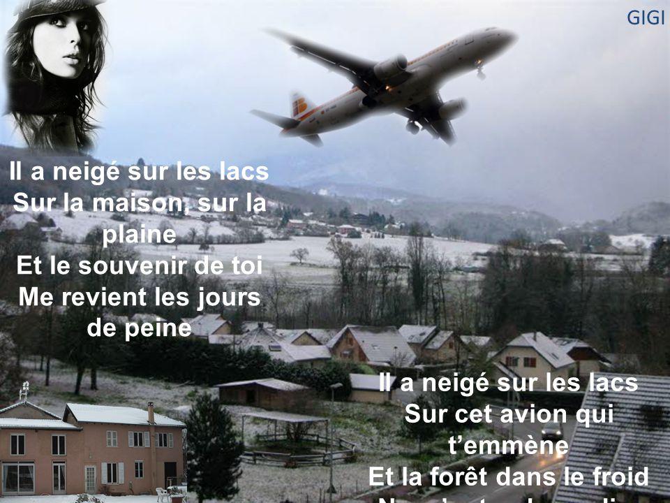 Il a neigé sur les lacs Sur la maison, sur la plaine Et le souvenir de toi Me revient les jours de peine Il a neigé sur les lacs Sur cet avion qui t'emmène Et la forêt dans le froid Ne m'entend pas dire je t'aime GIGI