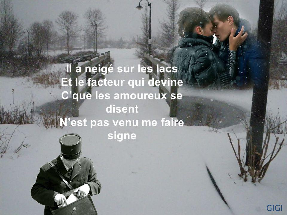 Il a neigé sur les lacs Et le facteur qui devine C'que les amoureux se disent N'est pas venu me faire signe GIGI