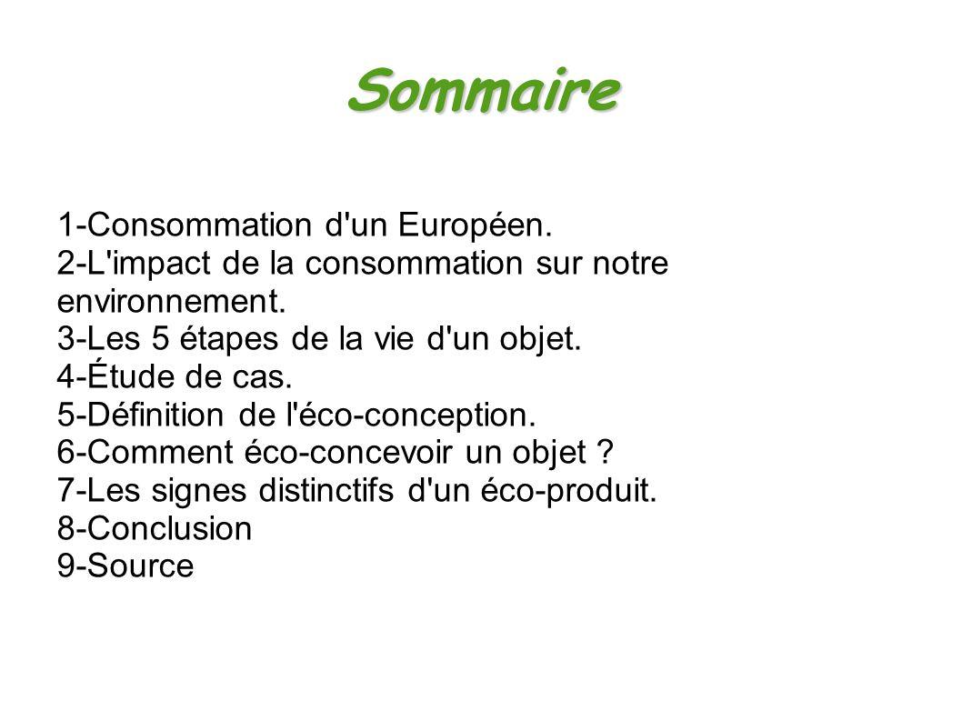 Sommaire 1-Consommation d'un Européen. 2-L'impact de la consommation sur notre environnement. 3-Les 5 étapes de la vie d'un objet. 4-Étude de cas. 5-D