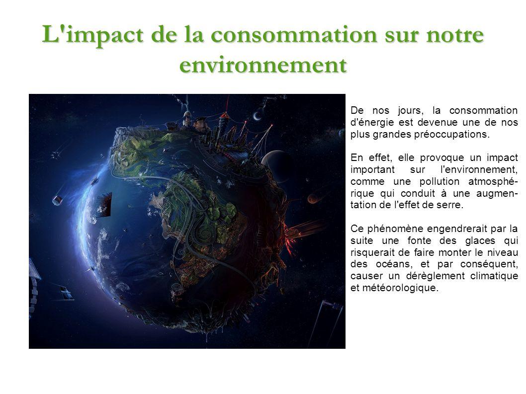L'impact de la consommation sur notre environnement De nos jours, la consommation d'énergie est devenue une de nos plus grandes préoccupations. En eff