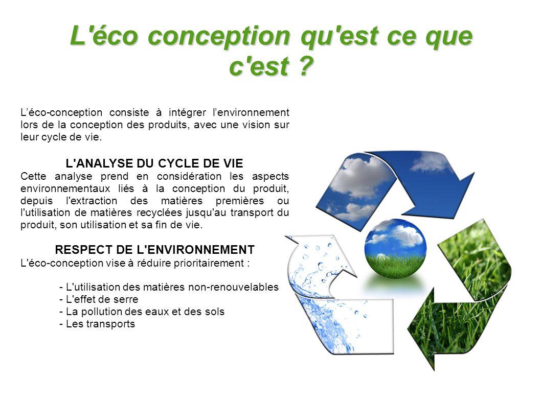 L'éco conception qu'est ce que c'est ? L'éco-conception consiste à intégrer l'environnement lors de la conception des produits, avec une vision sur le