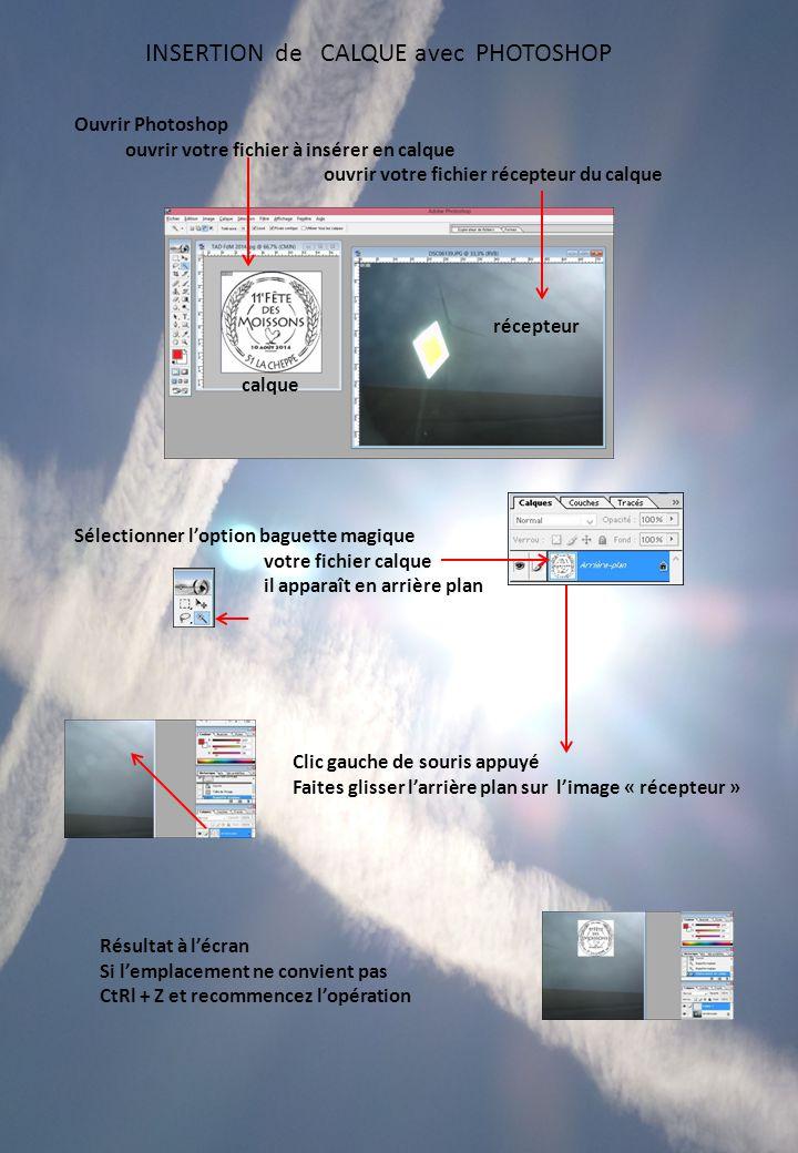 Ouvrir Photoshop ouvrir votre fichier à insérer en calque ouvrir votre fichier récepteur du calque Sélectionner l'option baguette magique votre fichier calque il apparaît en arrière plan calque récepteur Clic gauche de souris appuyé Faites glisser l'arrière plan sur l'image « récepteur » Résultat à l'écran Si l'emplacement ne convient pas CtRl + Z et recommencez l'opération