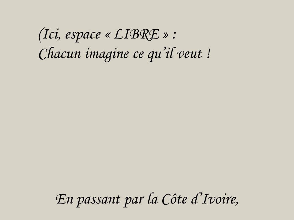 En passant par la Côte d'Ivoire, (Ici, espace « LIBRE » : Chacun imagine ce qu'il veut ! Papa, fais marcher ta mémoire ! Après tout, tu y étais …