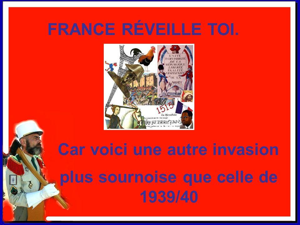 Car voici une autre invasion FRANCE RÉVEILLE TOI. plus sournoise que celle de 1939/40 * * * *