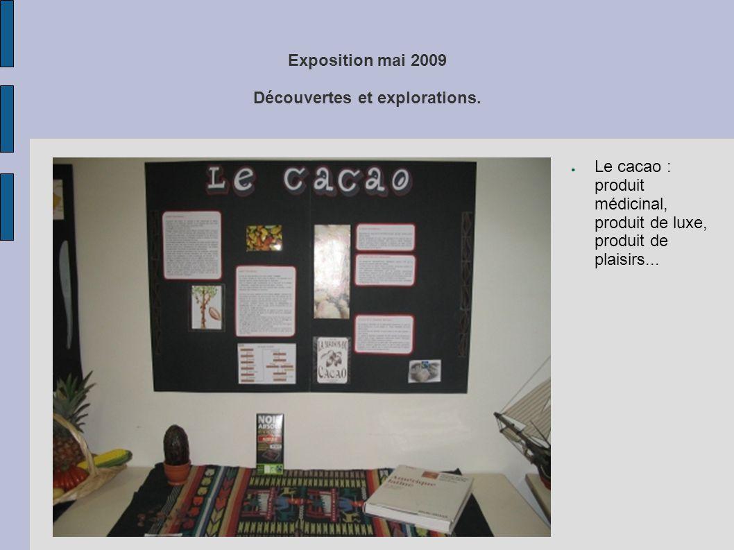 Exposition mai 2009 Découvertes et explorations. ● Le cacao : produit médicinal, produit de luxe, produit de plaisirs...