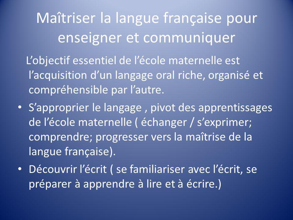 Maîtriser la langue française pour enseigner et communiquer L'objectif essentiel de l'école maternelle est l'acquisition d'un langage oral riche, organisé et compréhensible par l'autre.