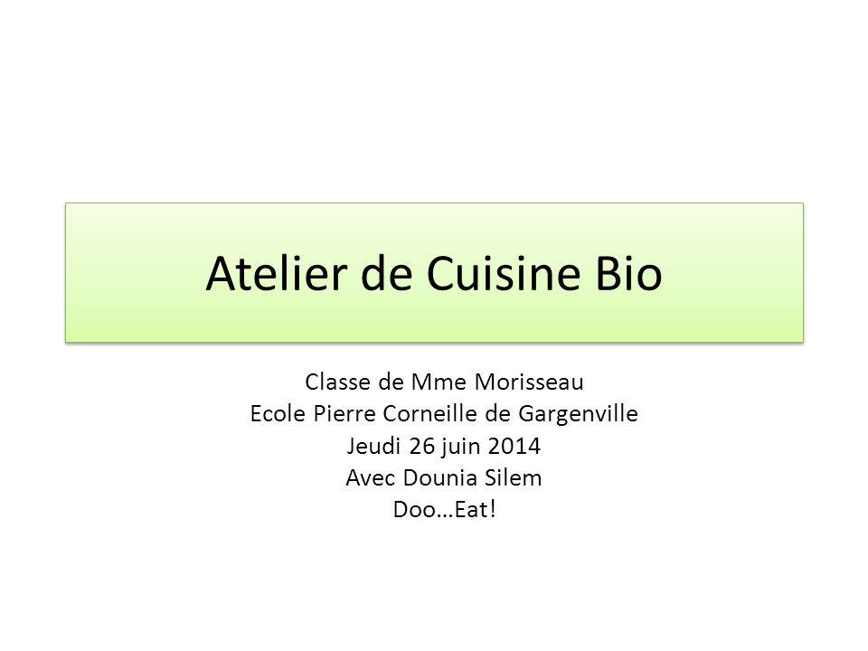 Atelier de Cuisine Bio Classe de Mme Morisseau Ecole Pierre Corneille de Gargenville Jeudi 26 juin 2014 Avec Dounia Silem Doo…Eat!