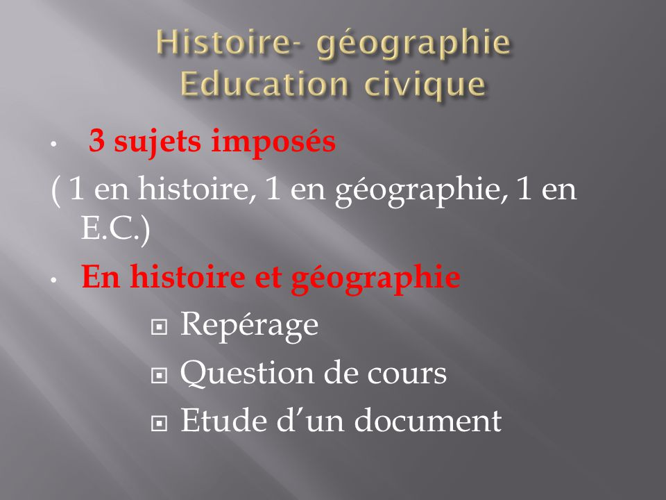 3 sujets imposés ( 1 en histoire, 1 en géographie, 1 en E.C.) En histoire et géographie  Repérage  Question de cours  Etude d'un document