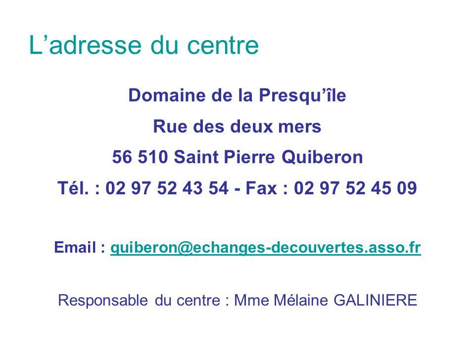L'adresse du centre Domaine de la Presqu'île Rue des deux mers 56 510 Saint Pierre Quiberon Tél. : 02 97 52 43 54 - Fax : 02 97 52 45 09 Email : quibe
