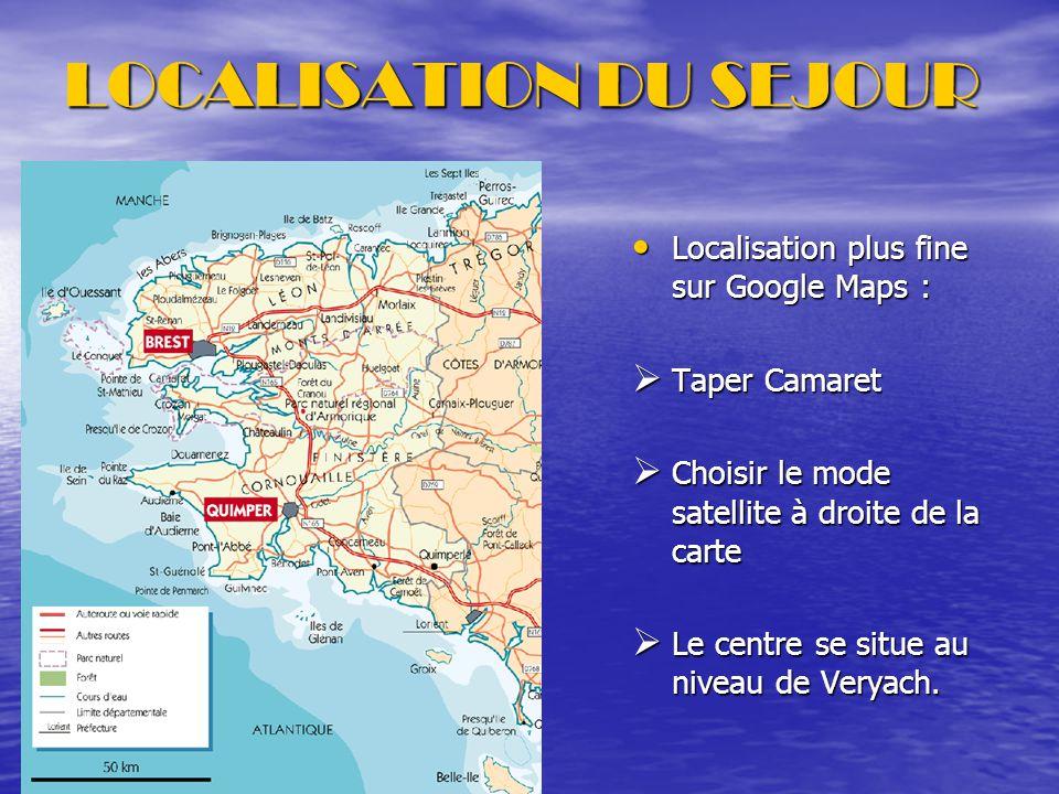 LOCALISATION DU SEJOUR Localisation plus fine sur Google Maps : Localisation plus fine sur Google Maps :  Taper Camaret  Choisir le mode satellite à droite de la carte  Le centre se situe au niveau de Veryach.