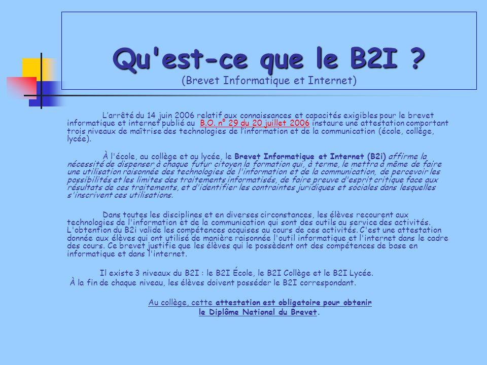 Qu'est-ce que le B2I ? Qu'est-ce que le B2I ? (Brevet Informatique et Internet) L'arrêté du 14 juin 2006 relatif aux connaissances et capacités exigib