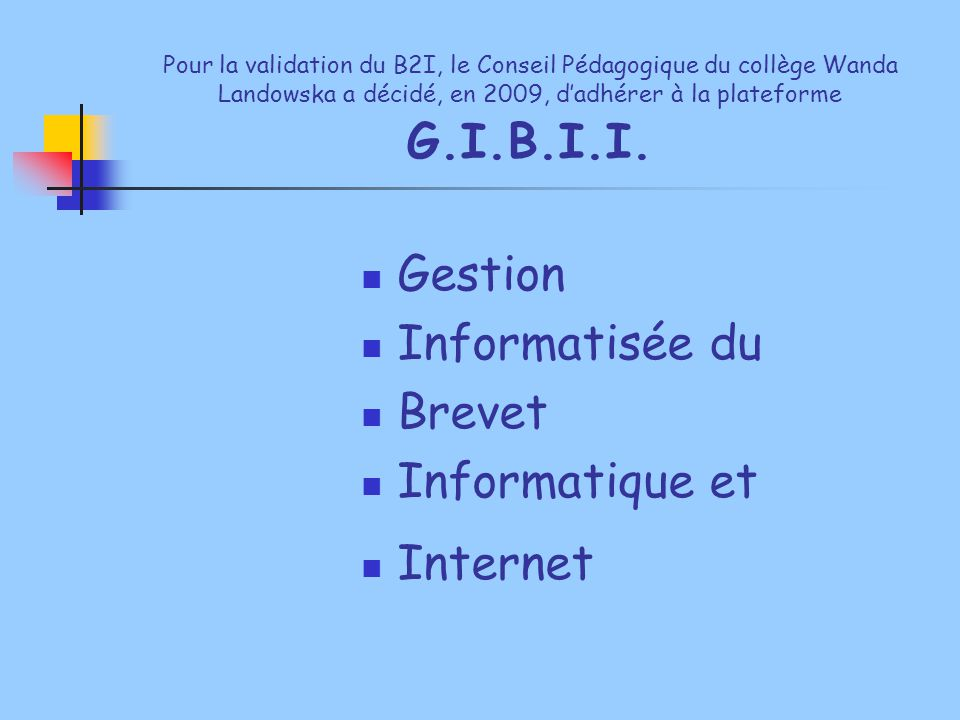 Pour la validation du B2I, le Conseil Pédagogique du collège Wanda Landowska a décidé, en 2009, d'adhérer à la plateforme G.I.B.I.I. Gestion Informati