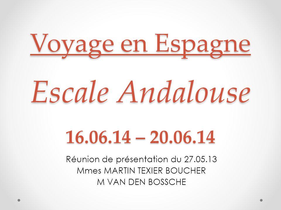Voyage en Espagne Escale Andalouse 16.06.14 – 20.06.14 Réunion de présentation du 27.05.13 Mmes MARTIN TEXIER BOUCHER M VAN DEN BOSSCHE