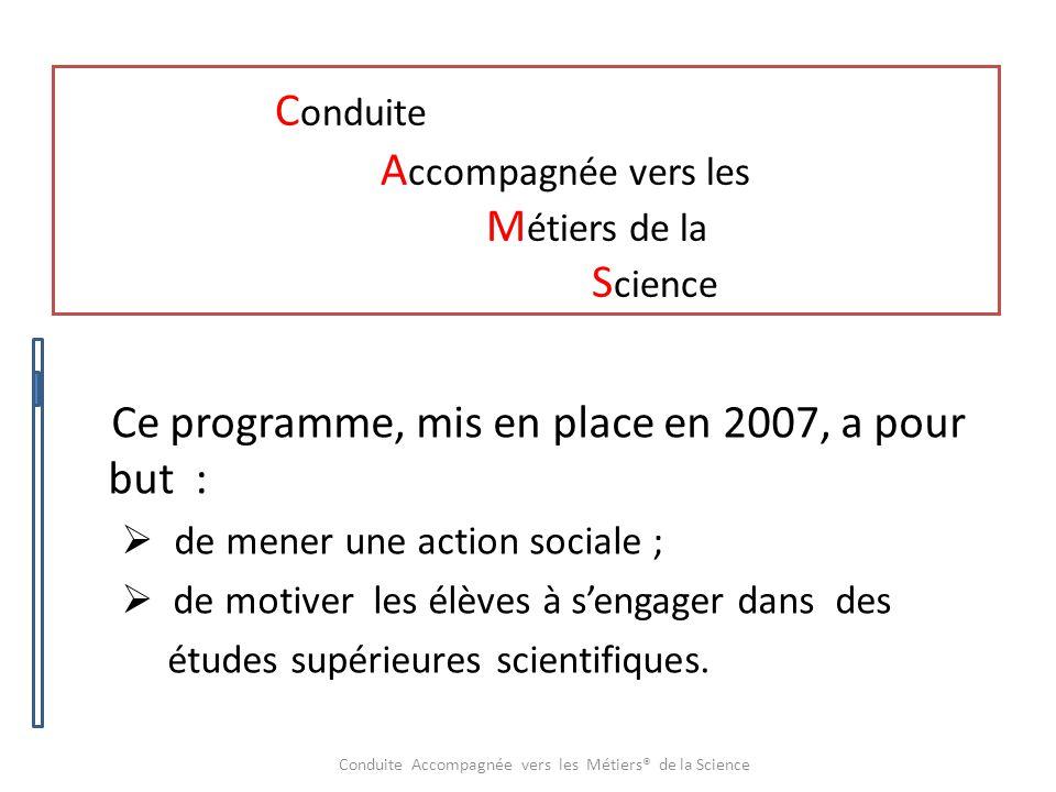 C onduite A ccompagnée vers les M étiers de la S cience Ce programme, mis en place en 2007, a pour but :  de mener une action sociale ;  de motiver les élèves à s'engager dans des études supérieures scientifiques.
