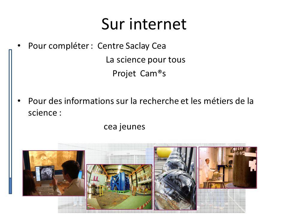 Sur internet Pour compléter : Centre Saclay Cea La science pour tous Projet Cam®s Pour des informations sur la recherche et les métiers de la science : cea jeunes