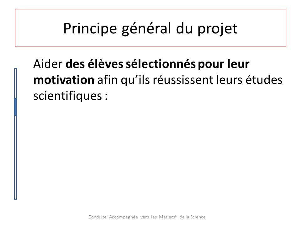 Principe général du projet Aider des élèves sélectionnés pour leur motivation afin qu'ils réussissent leurs études scientifiques :  en leur offrant des remises à niveau ; Conduite Accompagnée vers les Métiers® de la Science